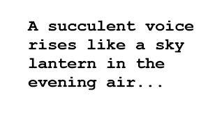 A succulent voice